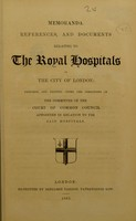 view Memoranda, references, and documents relating to the Royal Hospitals of the City of London / prepared and printed under the directions of the committee of the Court of Common Council appointed in relation to the said hospitals.