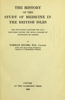 view The history of the study of medicine in the British Isles : The Fitzpatrick lectures for 1905-6 delivered before the Royal College of Physicians of London / Norman Moore.