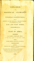 view Influence of tropical climates on European constitutions ; being a treatise on the principal diseases incidental to Europeans in the East and West Indies, Mediterranean, and coast of Africa / by James Johnson.