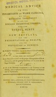 view Medical advice to the inhabitants of warm climates, on the domestic treatment of all the diseases incidental therein : with a few useful hints to new settlers, for the preservation of health, and the prevention of sickness / by Robert Thomas, (late of the island of Nevis) surgeon. To the work are prefixed, some observations on the proper management of new negroes, and the general condition of slaves in the sugar colonies. Also are annexed, a list of the medicines recommended in the treatment of the diseases, and an explanatory table of the weights and measures used by apothecaries.