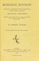 view Mechanical dentistry : a practical treatise on the construction of the various kinds of artificial dentures ; comprising also useful formulae, tables, and receipts for gold plate, clasps, solders, etc., etc., etc. / by Charles Hunter.