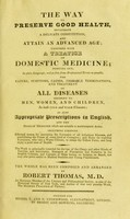 view The way to preserve good health, invigorate a delicate constitution, and attain an advanced age : together with a treatise on domestic medicine, pointing out, in plain language, and as free from professional terms as possible, the nature, symptoms, causes, probable terminations, and treatment of all diseases incident to men, women, and children, in both cold and warm climates; as also appropriate prescriptions in English, and the doses of medicine which are suitable to different ages / the whole has been composed and arranged by Robert Thomas.