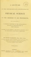 view A lecture on the importance of a knowledge of physical science to the members of all professions : being introductory to a course of lectures on the application of acoustics to the discovery of chest diseases, delivered to the members of the medical profession, and of the Philosophical Institution, at Birmingham / by Peyton Blakiston.