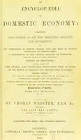 view An encyclopaedia of domestic economy comprising such subjects as are most immediately connected with housekeeping : as, the construction of domestic edifices ... duties of servants, the general account of the animal and vegetable substances used as food ... making bread ... preservation of health ; domestic medicine &c. &c. / by Thomas webster ; assisted by the late Mrs. Parkes.