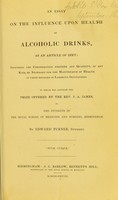view An essay on the influence upon health of alchoholic drinks as an article of diet : including the consideration whether any quantity, of any kind, be necessary for the maintenance of health in those engaged in laborious occupations : to which was adjudged the prize offered by the Rev. J.A. James, to the students of the Royal School of Medicine and Surgery, Birmingham / by Edward Turner.