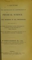 view A lecture on the importance of a knowledge of physical science to the members of all professions, being introductory to a course of lectures on the application of acoustics to the discovery of chest diseases, delivered to the members of the medical profession, and of the Philosophical Institution, at Birmingham / by Peyton Blakiston.