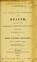 view A lecture on the nature and government of the health, delivered at the Philosophical Institution, Cannon-Street, Birmingham, on December the 10th, 1839, to the members of the Lodges of United Brothers / by W. Watts.