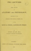view Two lectures on the study of anatomy and physiology : delivered at the opening of the medical session, 1830, in the Medical School, Aldersgate Street / by Jones Quain.