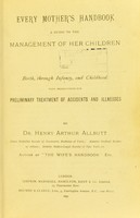 view Every mother's handbook : a guide to the management of her children from birth, through infancy, and childhood with instructions for preliminary treatment of accidents and illnesses / by Henry Arthur Allbutt.