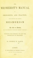 view The mesmerist's manual of phenomena and practice : with directions for applying mesmerism to the cure of diseases, and the methods of producing mesmeric phenomena. Intended for domestic use and the instruction of beginners / by George H. Barth.