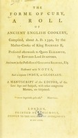 view The forme of cury : a roll of ancient English cookery, compiled, about A.D. 1390, by the master-cooks of King Richard II, presented afterwards to Queen Elizabeth, by Edward, lord Stafford, and now in the possession of Gustavus Brander, Esq. Illustrated with notes, and a copious index, or glossary. A manuscript of the editor, of the same age and subject, with other congruous matters, are subjoined.