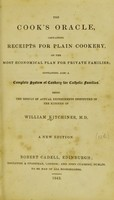 view The cook's oracle : containing receipts for plain cookery on the most economical plan for private families : containing also a complete system of cookery for Catholic families / being the result of actual experiments instituted in the kitchen of William Kitichiner.