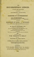 view The housekeeper's ledger : a plain and easy plan of keeping accurate accounts of the expenses of housekeeping. And the elements of domestic economy / by William Kitchiner. To which is added, Tom Thrifty's essay on the pleasure of early rising, and scheme for an early hour company.