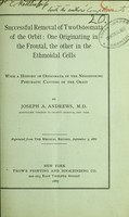 view Successful removal of two osteomata of the orbit : one originating in the frontal, the other in the ethmoidal cells with a history of osteomata of the neighboring pneumatic cavities of the orbit / by Joseph A. Andrews.