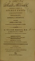 view Annals of insanity : comprising a variety of select cases in the different species of insanity, lunacy, or madness, with the modes of practice, as adopted in the treatment of each / by William Perfect.