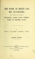 view The work of Hertz and his successors : being a description of the method of signalling across space without wires by electric waves / by Oliver Lodge.