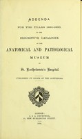 view Addenda for the years 1881-1893, to the descriptive catalogue of the anatomical and pathological museum of St. Bartholomew's Hospital.