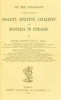 view On the curability of certain forms of insanity, epilepsy, catalepsy, and hysteria in females / by Baker Brown.