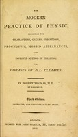 view The modern practice of physic, exhibiting the characters, causes, symptoms, prognostics, morbid appearances, and improved method of treating the diseases of all climates / by Robert Thomas.