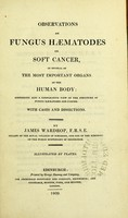 view Observations on fungus hæmatodes or soft cancer, in several of the most important organs of the human body : containing also a comparative view of the structure of fungus hæmatodes and cancer. With cases and dissections / by James Wardrop.