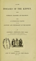 view On the diseases of the kidney : their pathology, diagnosis, and treatment; with an introductory chapter on the anatomy and physiology of the kidney / by George Johnson.