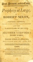 view Past, present, and to come. The prophecy at large, of Robert Nixon ... Also some particulars of his life. Likewise Mother Shipton's Yorkshire prophecy, with their explanations / [Robert Nixon].