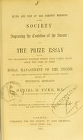 view Rules and list of the present members of the Society for Improving the Condition of the Insane : and the prize essay entitled The progressive changes which have taken place since the time of Pinel in the moral management of the insane and the various contrivances which have been adopted instead of mechanical restraint / by Daniel H. Tuke. Together with a short abstract or classification of cases ; contributed by Sir Alexander Morison.