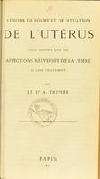 view Lésions de forme et de situation de l'utérus : leurs rapports avec les affections nerveuses de la femme et leur traitement / par A. Tripier.