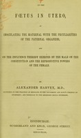 view On the foetus in utero, as inoculating the maternal with the peculiarities of the paternal organism : and on the influence thereby exerted by the male on the constitution and the reproductive powers of the female / by Alexander Harvey.
