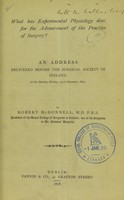 view What has experimental physiology done for the advancement of the practice of surgery? : an address delivered before the Surgical Society of Ireland, at the opening meeting, 23rd November, 1877 / by Robert McDonnell.
