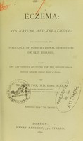 view Eczema, its nature and treatment : and, incidentally, the influence of constitutional conditions on skin diseases : being the Lettsomian lectures for the session 1869-70, delivered before the Medical Society of London / by Tilbury Fox.