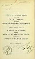 view On the original and acquired meaning of the term 'statistics,' and on the proper functions of a statistical society : also on the question whether there be a science of statistics, and, if so, what are its nature and objects, and what is its relation to political economy and 'social science' / by William A. Guy.
