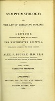 view Symptomatology, or, The art of detecting disease : a lecture occasionally read to the pupils at the Westminster Hospital, and published according to their request : to which are added, tables of symptoms / by Alex. P. Buchan.