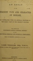 view An essay on the present type and character of disease, as contrasted with its general features in the early part of the present century : read before the Nineteenth Annual General Meeting of the Provincial Medical and Surgical Association, held at Brighton, August 13 & 14, 1851 / by Caleb Williams.
