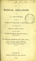 view On medical education : being a lecture delivered at King's College, London, at the opening of the medical session 1846-7 : to which is added, a lecture delivered on the same occasion in the year 1842 / by William Augustus Guy.