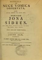 view Nonnulla de nuce vomica observata : quae, cons. exper. Fac. Med. Ups. praeside Jona Sidrén ... / pro gradu doctoris bublico [i.e. publico] examini tradit Jacob Alm.