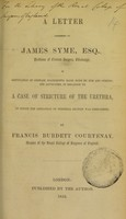 view A letter addressed to James Syme, esq., Professor of Clinical Surgery, Edinburgh, in refutation of certain statements made both by him and others, his advocates, in relation to a case of stricture of the urethra, in which the operation of perineal section was performed / by Francis Burdett Courtenay.