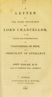 view A letter to the Right Honorable the Lord Chancellor, on the nature and interpretation of unsoundness of mind, and imbecility of intellect / by John Haslam.
