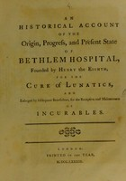 view An historical account of the origin, progress, and present state of Bethlem Hospital : founded by Henry the Eighth, for the cure of lunatics, and enlarged by subsequent benefactors, for the reception and maintenance of incurables.