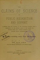 view The claims of science to public recognition and support : a reprint from the Journal of the Statistical Society, with a retrospect of the efforts made by the Society to provide itself and cognate societies with suitable house accommodation : and an appendix containing sundry plans and elevations / by Dr. Guy.