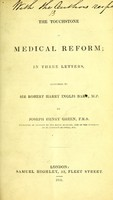 view The touchstone of medical reform : in three letters, addressed to Sir Robert Harry Inglis, bart., M.P. / by Joseph Henry Green.
