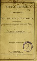 view Mental hygiene, or, An examination of the intellect and passions : designed to illustrate their influence on health and the duration of life / by William Sweetser.