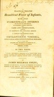 view A practical treatise on the remittent fever of infants : with remarks on hydrocephalus internus or water on the brain, and several other diseases : and cases and observations designed to illustrate the influence exerted by a certain disordered state of the chylopoietic viscera, upon local and constitutional diseases / [James Milman Coley].