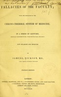 view Fallacies of the faculty, with the principles of the chrono-thermal system of medicine : in a series of lectures originally delivered in 1840, at the Egyptian Hall, Piccadilly / by S. Dickson.