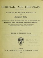 view Hospitals and the state : with an account of the nursing at London hospitals, and statistical tables showing the actual and comparative cost of management and maintenance, and of work done by the principal hospitals, convalescent institutions, and dispensaries throughout Great Britain and Ireland / by Henry C. Burdett.