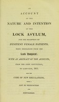 view An account of the nature and intention of the Lock Asylum, for the reception of the penitent female patients, when discharged from the Lock Hospital : with an abstract of the accounts from the first institution, to lady-day, 1811. Also the code of new regulations, with a list of benefactors and subscribers / [By Lock Hospital].