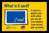view What is a C-Card? : C card is a plastic card, with which you can get free condoms from various pick-up points / Edinburgh Healthcare NHS Trust, Take Care campaign (Lothian Health Promotion Department).