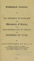 view Pathological inquiries : or, An attempt to explain the phenomena of disease, and philosophically to direct the methods of cure / By George Smith Gibbes.