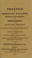 view A treatise on domestic poultry, pigeons and rabbits, with a practical account of the Egyptian method of hatching eggs by artificial heat; and all the needful particulars relative to breeding, rearing, and management ... / By Bonington Moubray, Esq. [pseud. i.e. J. Lawrence].
