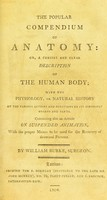 view The popular compendium of anatomy, or, A concise and clear description of the human body : with the physiology, or natural history, the various actions and functions of its different organs and parts. Containing also an article on suspended animation, with the proper means to be used for the recovery of drowned persons / by William Burke, surgeon.